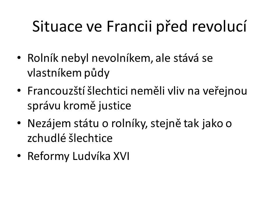 Situace ve Francii před revolucí Rolník nebyl nevolníkem, ale stává se vlastníkem půdy Francouzští šlechtici neměli vliv na veřejnou správu kromě justice Nezájem státu o rolníky, stejně tak jako o zchudlé šlechtice Reformy Ludvíka XVI