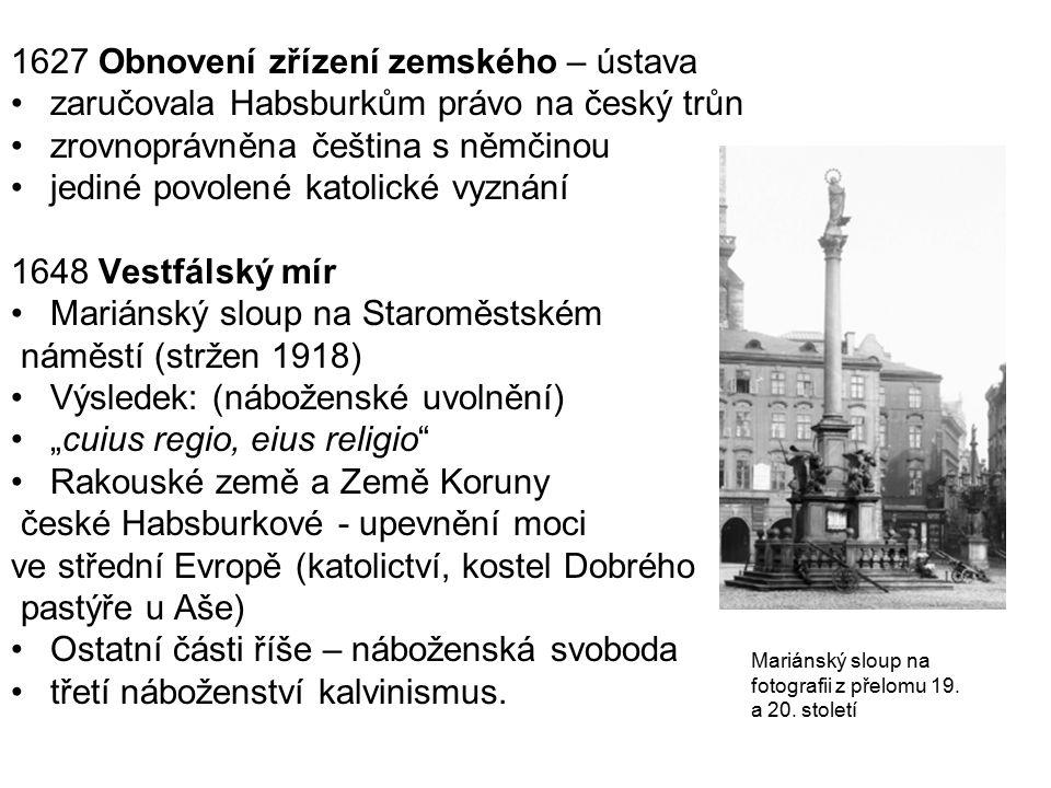 1627 Obnovení zřízení zemského – ústava zaručovala Habsburkům právo na český trůn zrovnoprávněna čeština s němčinou jediné povolené katolické vyznání