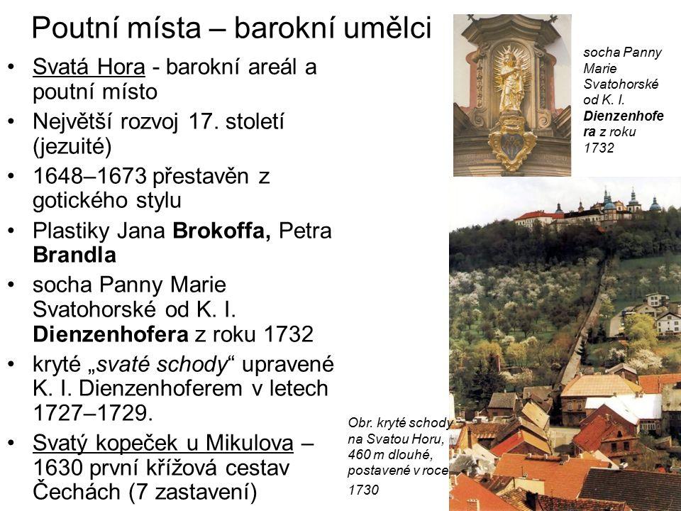 Poutní místa – barokní umělci Svatá Hora - barokní areál a poutní místo Největší rozvoj 17. století (jezuité) 1648–1673 přestavěn z gotického stylu Pl