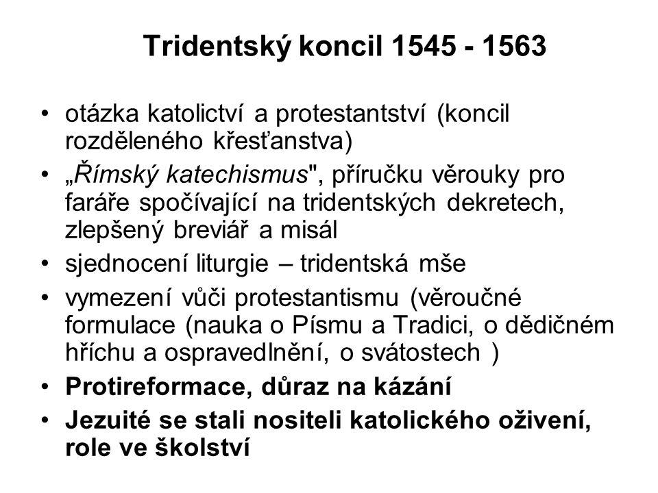 """Tridentský koncil 1545 - 1563 otázka katolictví a protestantství (koncil rozděleného křesťanstva) """"Římský katechismus , příručku věrouky pro faráře spočívající na tridentských dekretech, zlepšený breviář a misál sjednocení liturgie – tridentská mše vymezení vůči protestantismu (věroučné formulace (nauka o Písmu a Tradici, o dědičném hříchu a ospravedlnění, o svátostech ) Protireformace, důraz na kázání Jezuité se stali nositeli katolického oživení, role ve školství"""