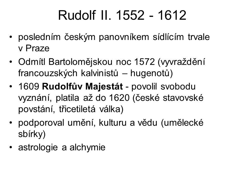 Rudolf II. 1552 - 1612 posledním českým panovníkem sídlícím trvale v Praze Odmítl Bartolomějskou noc 1572 (vyvraždění francouzských kalvinistů – hugen