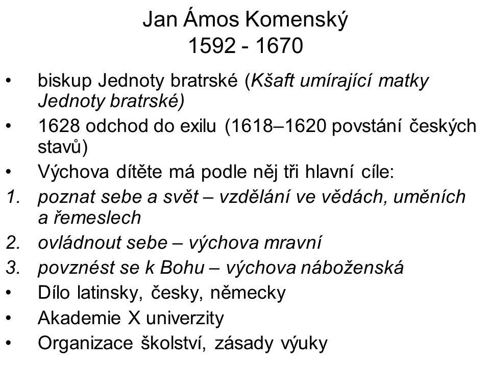 Jan Ámos Komenský 1592 - 1670 biskup Jednoty bratrské (Kšaft umírající matky Jednoty bratrské) 1628 odchod do exilu (1618–1620 povstání českých stavů)