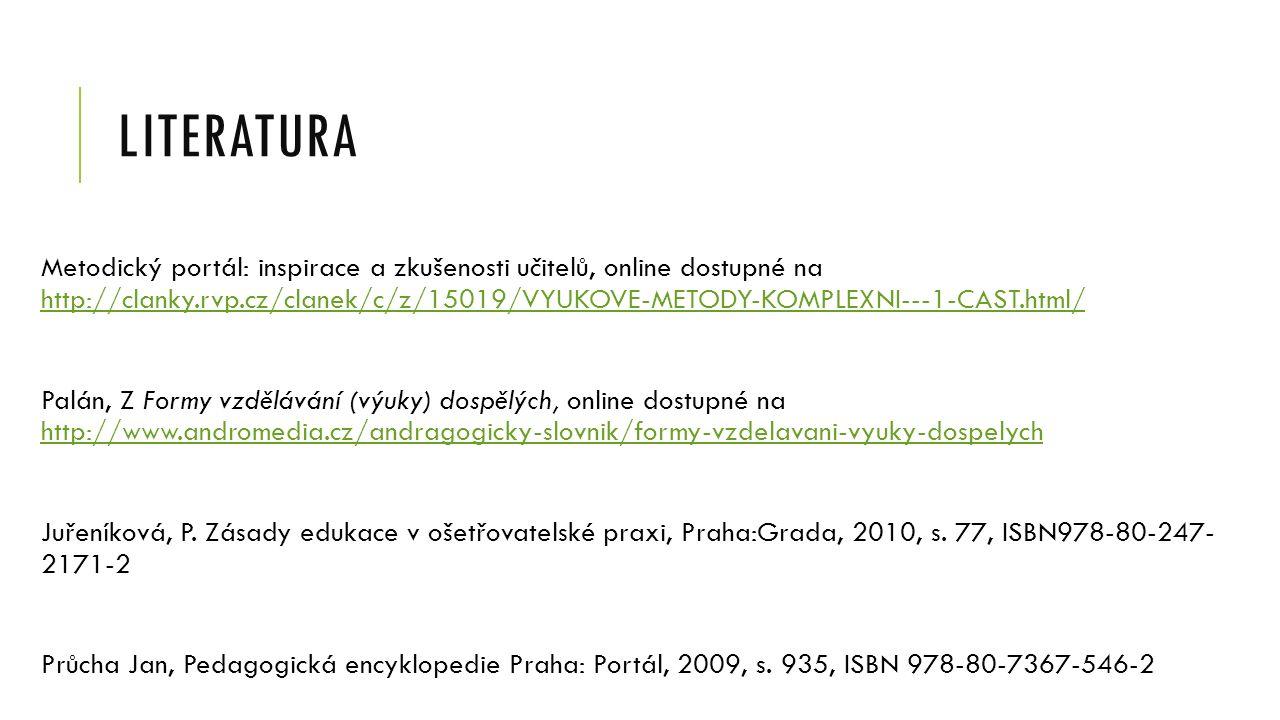 LITERATURA Metodický portál: inspirace a zkušenosti učitelů, online dostupné na http://clanky.rvp.cz/clanek/c/z/15019/VYUKOVE-METODY-KOMPLEXNI---1-CAST.html/ http://clanky.rvp.cz/clanek/c/z/15019/VYUKOVE-METODY-KOMPLEXNI---1-CAST.html/ Palán, Z Formy vzdělávání (výuky) dospělých, online dostupné na http://www.andromedia.cz/andragogicky-slovnik/formy-vzdelavani-vyuky-dospelych http://www.andromedia.cz/andragogicky-slovnik/formy-vzdelavani-vyuky-dospelych Juřeníková, P.