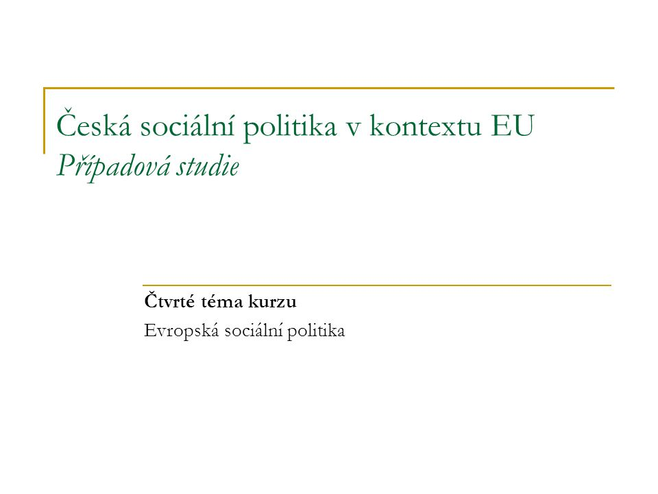 Česká sociální politika v kontextu EU Případová studie Čtvrté téma kurzu Evropská sociální politika