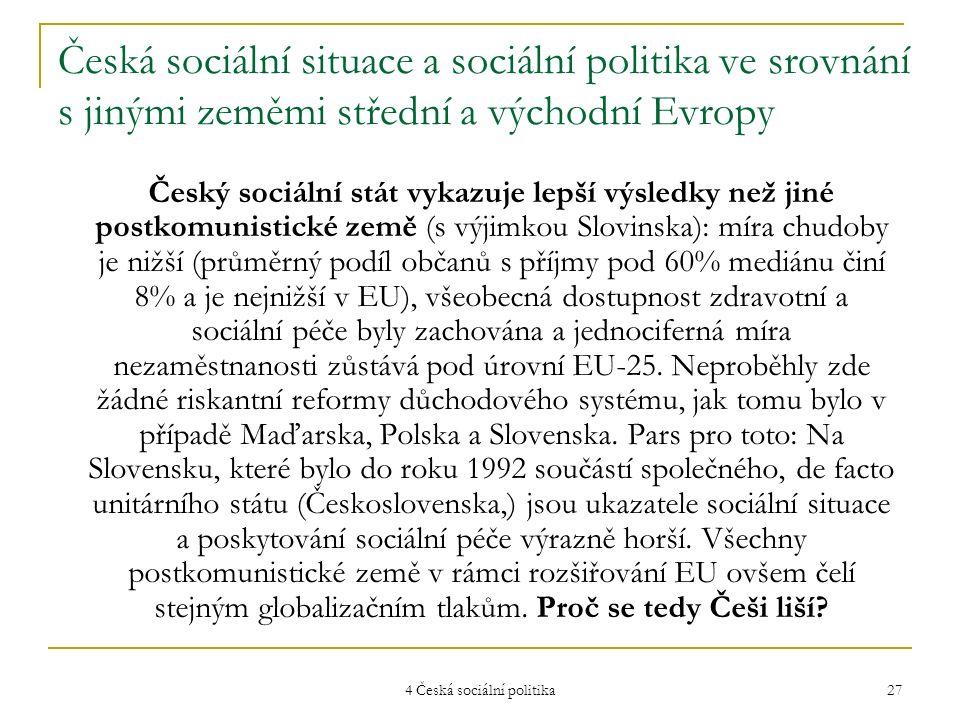 4 Česká sociální politika 27 Česká sociální situace a sociální politika ve srovnání s jinými zeměmi střední a východní Evropy Český sociální stát vykazuje lepší výsledky než jiné postkomunistické země (s výjimkou Slovinska): míra chudoby je nižší (průměrný podíl občanů s příjmy pod 60% mediánu činí 8% a je nejnižší v EU), všeobecná dostupnost zdravotní a sociální péče byly zachována a jednociferná míra nezaměstnanosti zůstává pod úrovní EU-25.