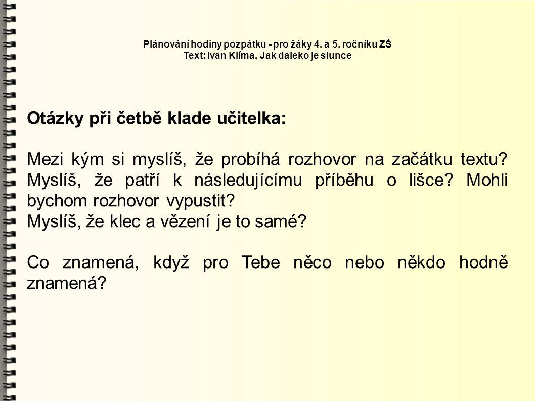 Plánování hodiny pozpátku - pro žáky 4. a 5. ročníku ZŠ Text: Ivan Klíma, Jak daleko je slunce Otázky při četbě klade učitelka: Mezi kým si myslíš, že