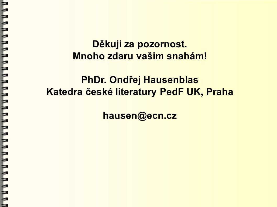 Děkuji za pozornost. Mnoho zdaru vašim snahám! PhDr. Ondřej Hausenblas Katedra české literatury PedF UK, Praha hausen@ecn.cz