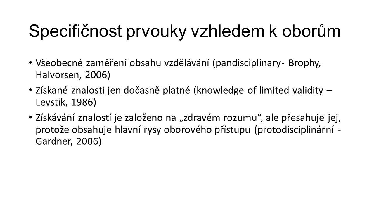 """Specifičnost prvouky vzhledem k oborům Všeobecné zaměření obsahu vzdělávání (pandisciplinary- Brophy, Halvorsen, 2006) Získané znalosti jen dočasně platné (knowledge of limited validity – Levstik, 1986) Získávání znalostí je založeno na """"zdravém rozumu , ale přesahuje jej, protože obsahuje hlavní rysy oborového přístupu (protodisciplinární - Gardner, 2006)"""
