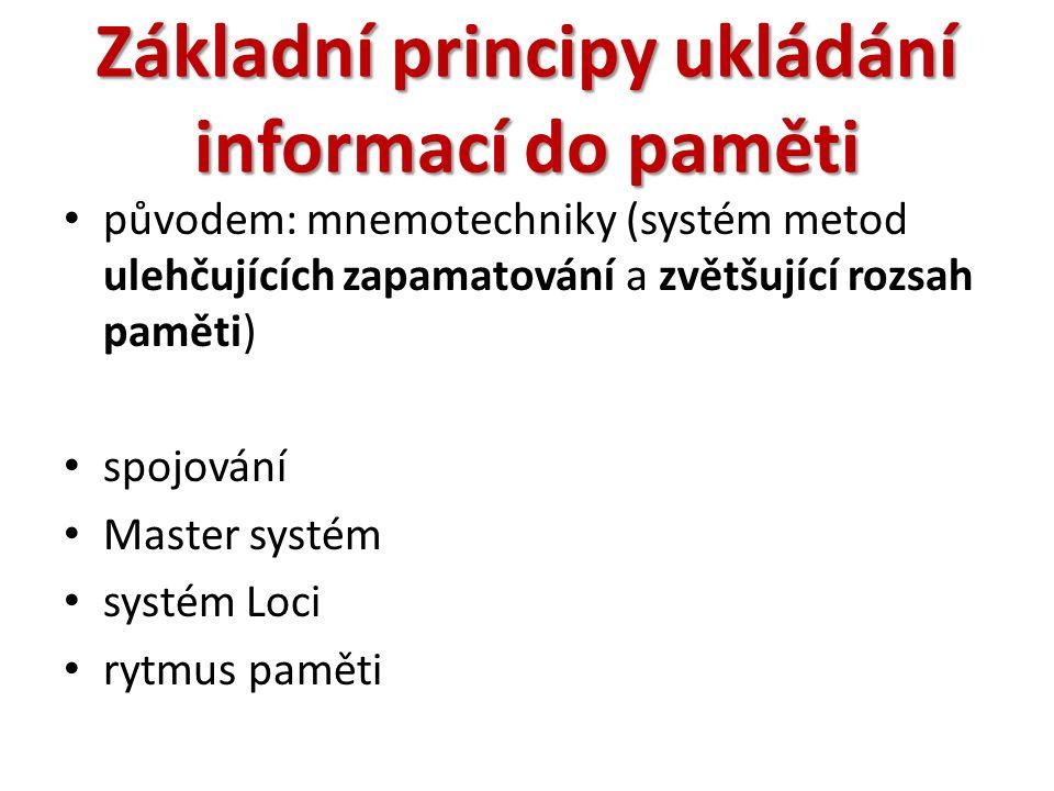 Základní principy ukládání informací do paměti původem: mnemotechniky (systém metod ulehčujících zapamatování a zvětšující rozsah paměti) spojování Master systém systém Loci rytmus paměti