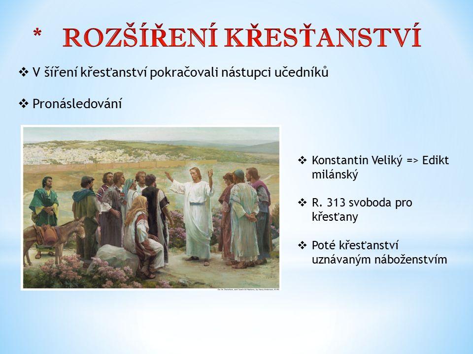  V šíření křesťanství pokračovali nástupci učedníků  Pronásledování  Konstantin Veliký => Edikt milánský  R. 313 svoboda pro křesťany  Poté křesť