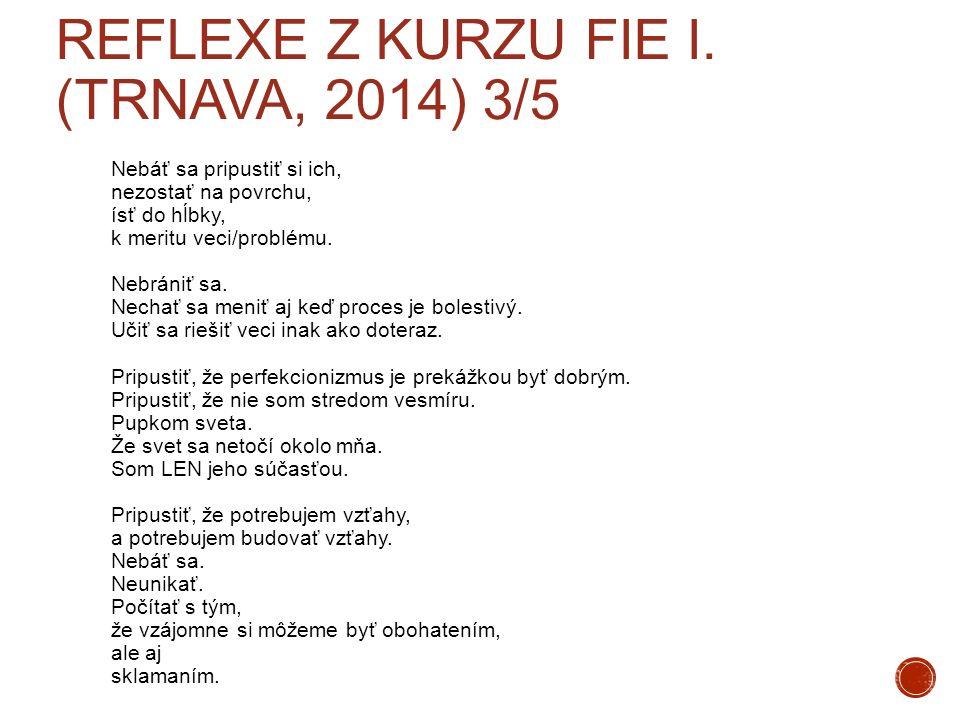 REFLEXE Z KURZU FIE I. (TRNAVA, 2014) 3/5 Nebáť sa pripustiť si ich, nezostať na povrchu, ísť do hĺbky, k meritu veci/problému. Nebrániť sa. Nechať sa