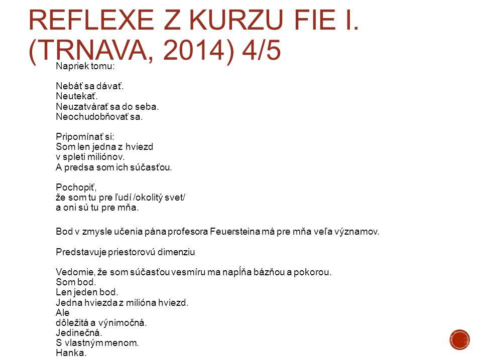REFLEXE Z KURZU FIE I. (TRNAVA, 2014) 4/5 Napriek tomu: Nebáť sa dávať. Neutekať. Neuzatvárať sa do seba. Neochudobňovať sa. Pripomínať si: Som len je