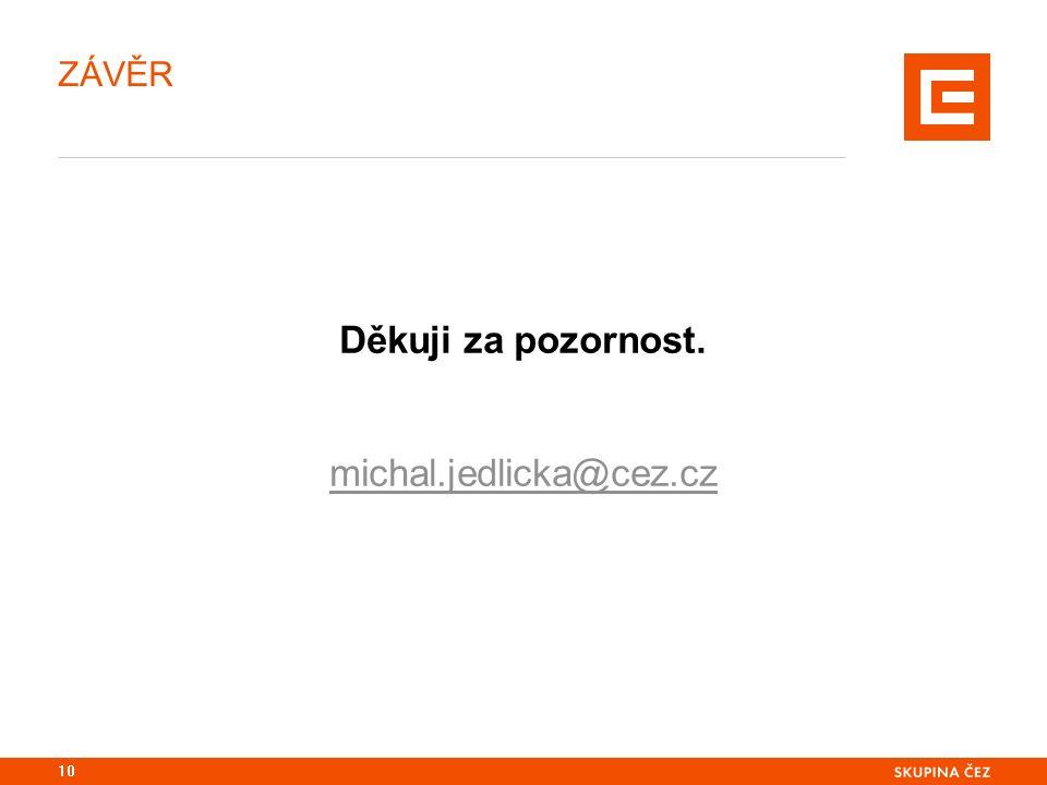 ZÁVĚR Děkuji za pozornost. michal.jedlicka@cez.cz 10