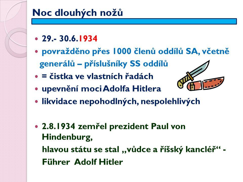 """Noc dlouhých nožů 29.- 30.6.1934 povražděno přes 1000 členů oddílů SA, včetně generálů – příslušníky SS oddílů = čistka ve vlastních řadách upevnění moci Adolfa Hitlera likvidace nepohodlných, nespolehlivých 2.8.1934 zemřel prezident Paul von Hindenburg, hlavou státu se stal """"vůdce a říšský kancléř - Führer Adolf Hitler"""