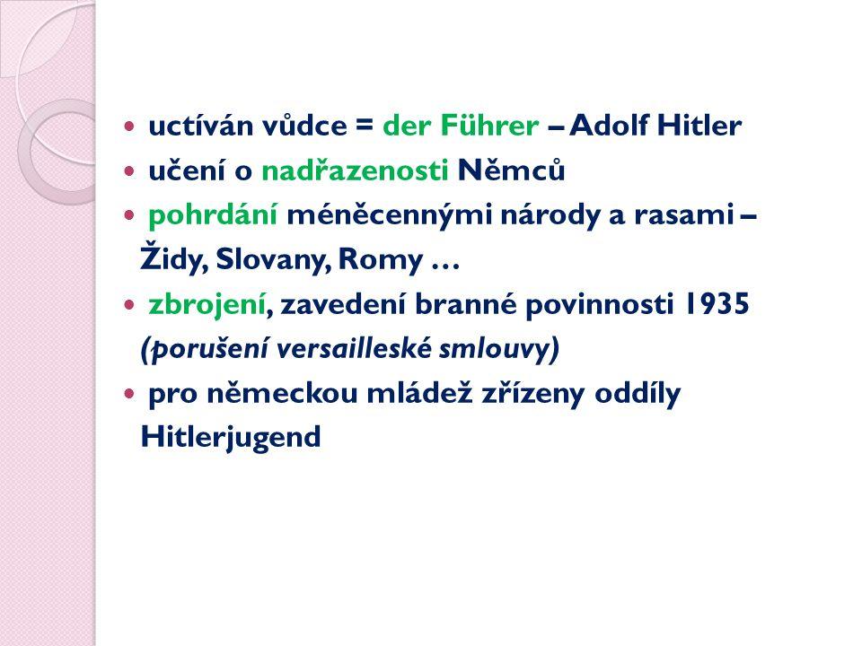 uctíván vůdce = der Führer – Adolf Hitler učení o nadřazenosti Němců pohrdání méněcennými národy a rasami – Židy, Slovany, Romy … zbrojení, zavedení branné povinnosti 1935 (porušení versailleské smlouvy) pro německou mládež zřízeny oddíly Hitlerjugend