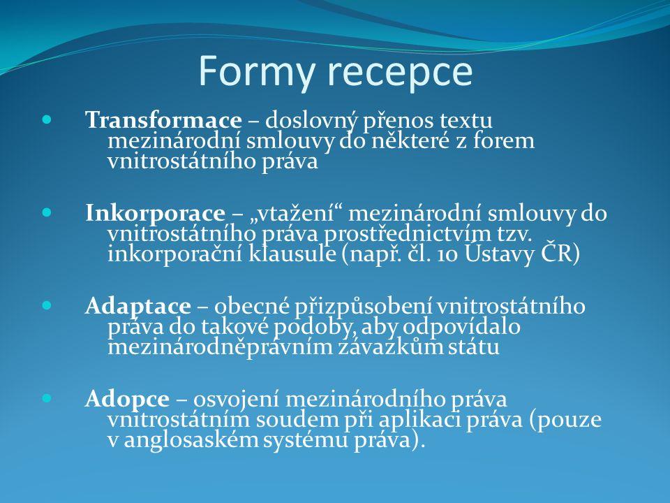 """Formy recepce Transformace – doslovný přenos textu mezinárodní smlouvy do některé z forem vnitrostátního práva Inkorporace – """"vtažení mezinárodní smlouvy do vnitrostátního práva prostřednictvím tzv."""