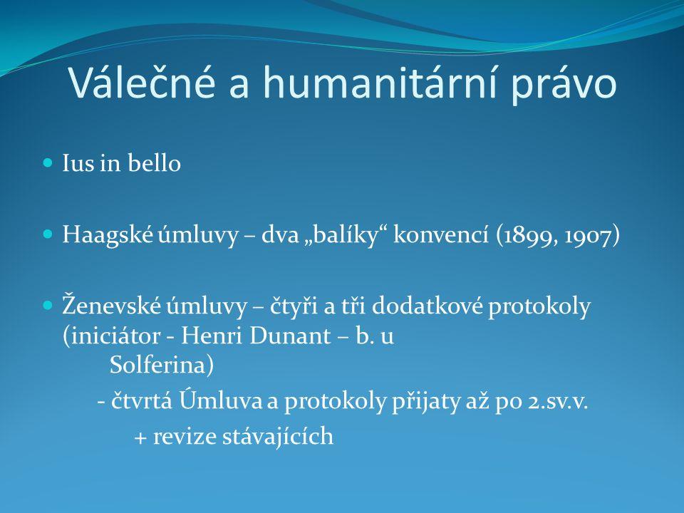 """Válečné a humanitární právo Ius in bello Haagské úmluvy – dva """"balíky konvencí (1899, 1907) Ženevské úmluvy – čtyři a tři dodatkové protokoly (iniciátor - Henri Dunant – b."""