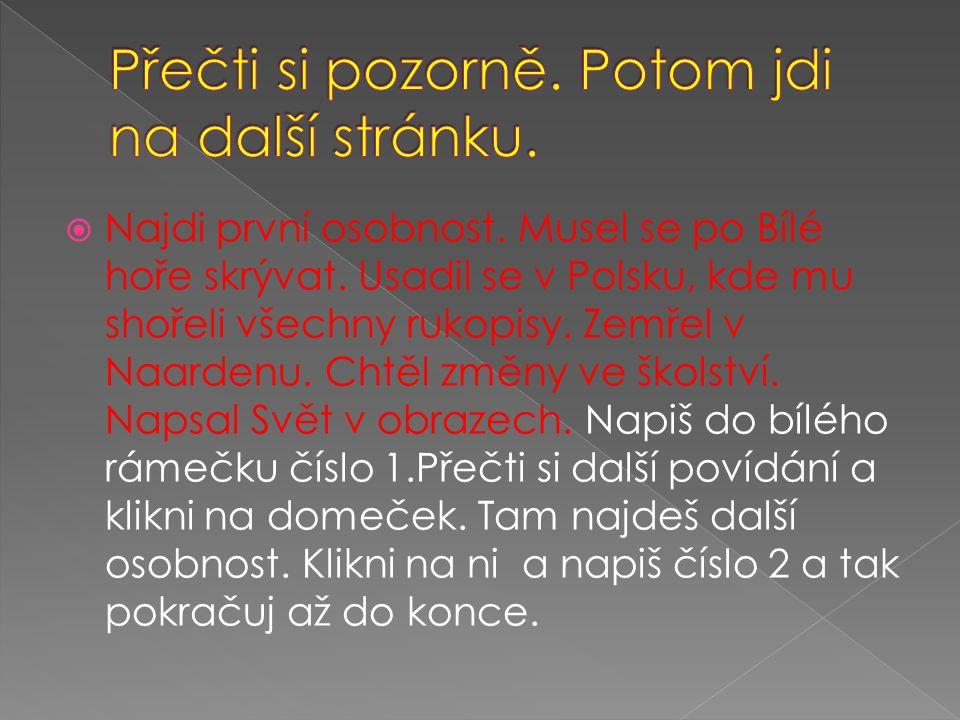  Najdi první osobnost. Musel se po Bílé hoře skrývat. Usadil se v Polsku, kde mu shořeli všechny rukopisy. Zemřel v Naardenu. Chtěl změny ve školství