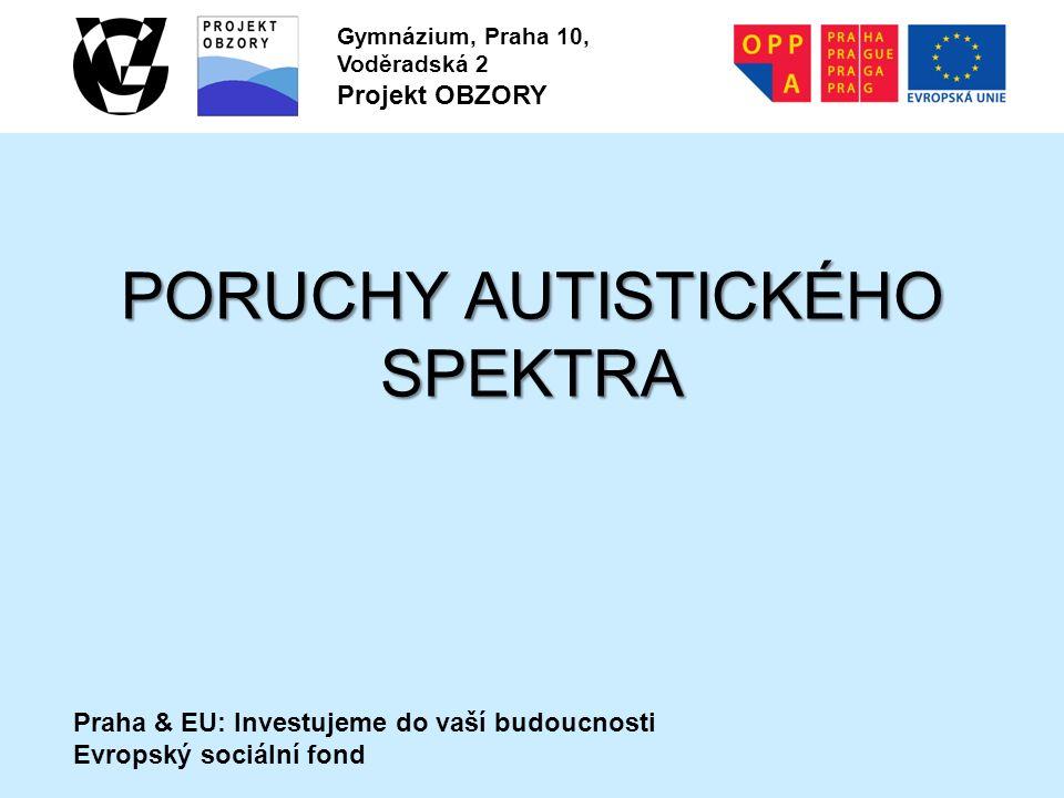 Praha & EU: Investujeme do vaší budoucnosti Evropský sociální fond Gymnázium, Praha 10, Voděradská 2 Projekt OBZORY PORUCHY AUTISTICKÉHO SPEKTRA