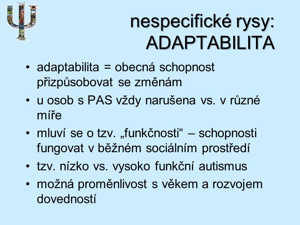 nespecifické rysy: ADAPTABILITA adaptabilita = obecná schopnost přizpůsobovat se změnám u osob s PAS vždy narušena vs.