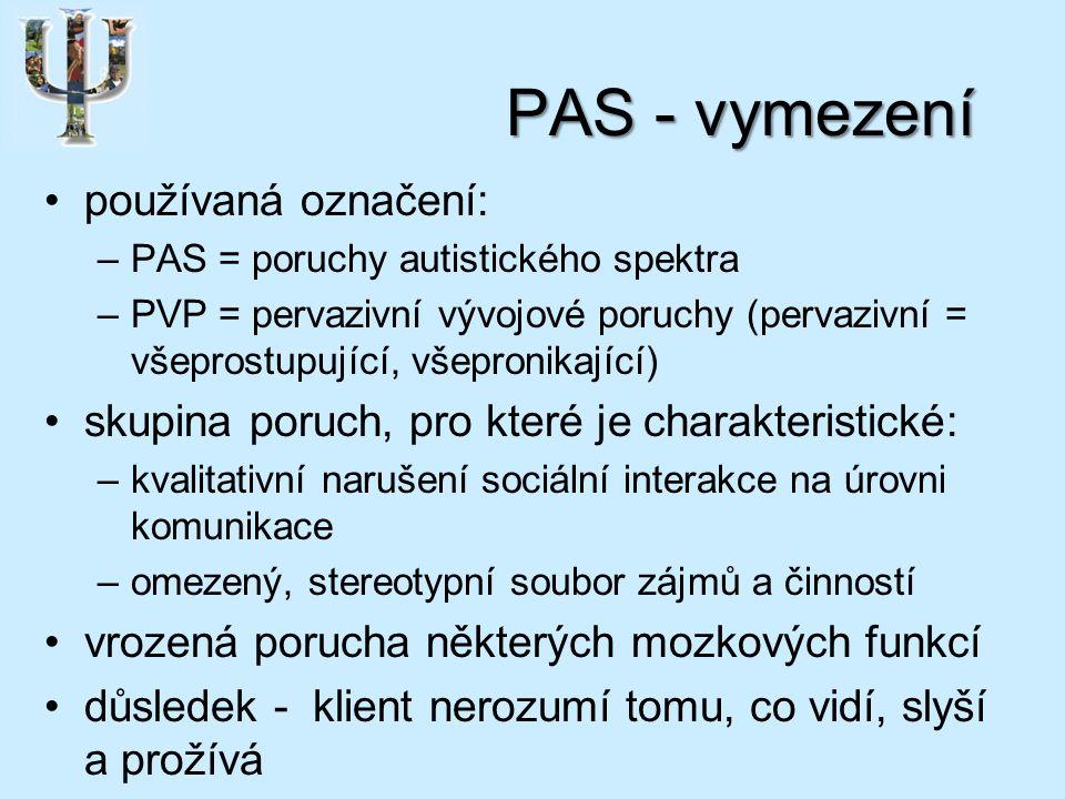 PAS - vymezení používaná označení: –PAS = poruchy autistického spektra –PVP = pervazivní vývojové poruchy (pervazivní = všeprostupující, všepronikající) skupina poruch, pro které je charakteristické: –kvalitativní narušení sociální interakce na úrovni komunikace –omezený, stereotypní soubor zájmů a činností vrozená porucha některých mozkových funkcí důsledek - klient nerozumí tomu, co vidí, slyší a prožívá