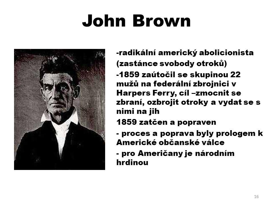 John Brown -radikální americký abolicionista (zastánce svobody otroků) -1859 zaútočil se skupinou 22 mužů na federální zbrojnici v Harpers Ferry, cíl –zmocnit se zbraní, ozbrojit otroky a vydat se s nimi na jih 1859 zatčen a popraven - proces a poprava byly prologem k Americké občanské válce - pro Američany je národním hrdinou 16