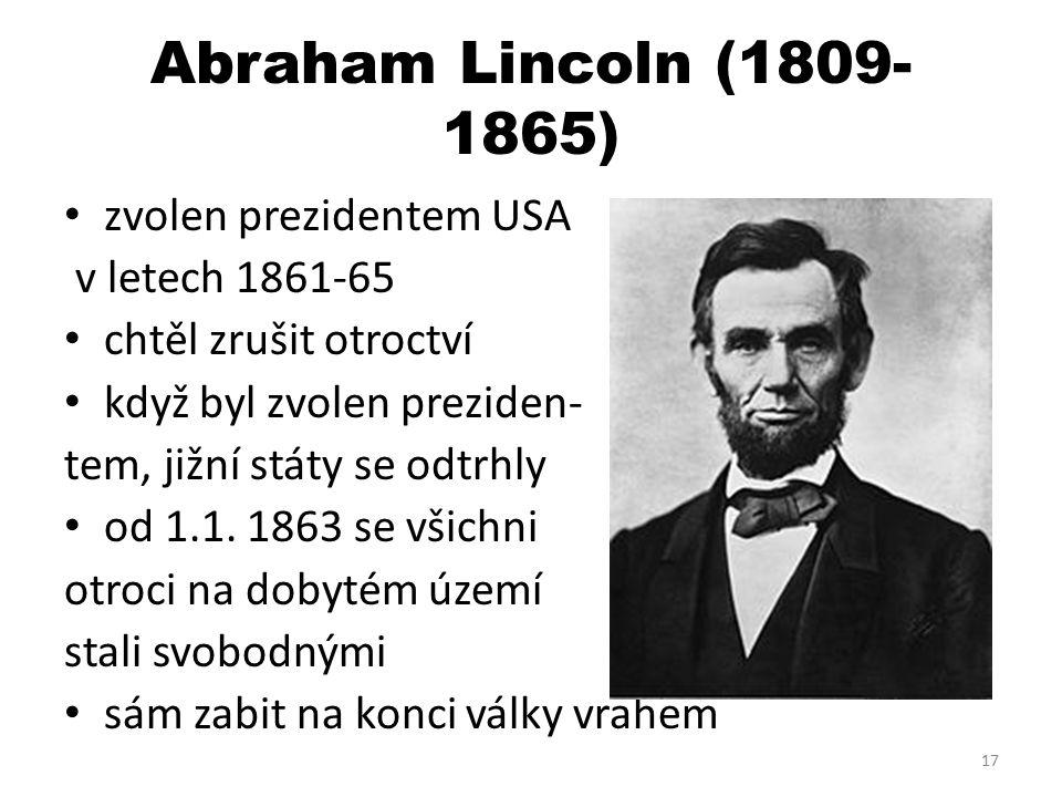 Abraham Lincoln (1809- 1865) zvolen prezidentem USA v letech 1861-65 chtěl zrušit otroctví když byl zvolen preziden- tem, jižní státy se odtrhly od 1.1.