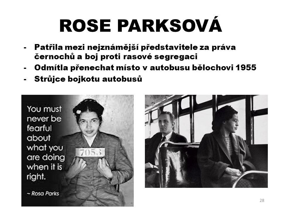 ROSE PARKSOVÁ 28 -Patřila mezi nejznámější představitele za práva černochů a boj proti rasové segregaci -Odmítla přenechat místo v autobusu bělochovi 1955 -Strůjce bojkotu autobusů