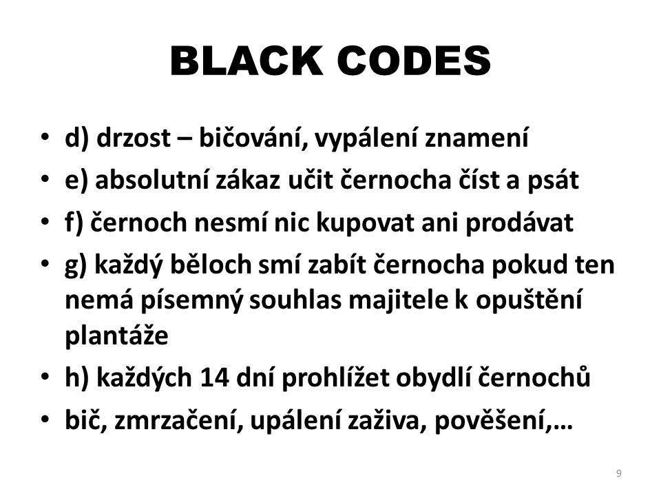 BLACK CODES d) drzost – bičování, vypálení znamení e) absolutní zákaz učit černocha číst a psát f) černoch nesmí nic kupovat ani prodávat g) každý běloch smí zabít černocha pokud ten nemá písemný souhlas majitele k opuštění plantáže h) každých 14 dní prohlížet obydlí černochů bič, zmrzačení, upálení zaživa, pověšení,… 9