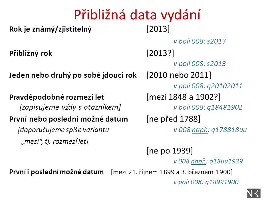Přibližná data vydání Rok je známý/zjistitelný [2013] v poli 008: s2013 Přibližný rok [2013?] v poli 008: s2013 Jeden nebo druhý po sobě jdoucí rok [2