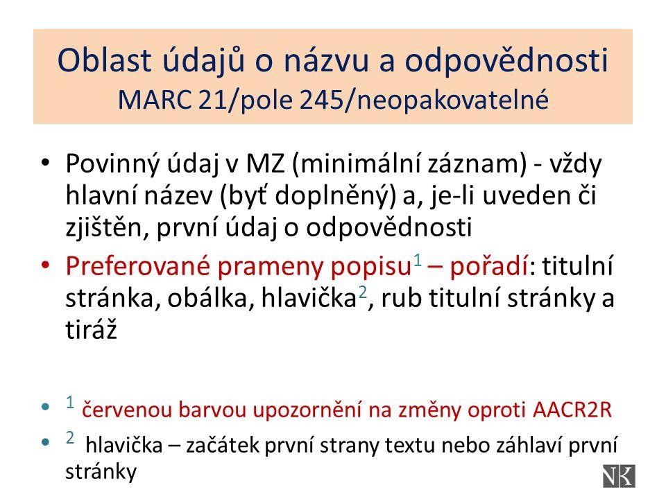 Oblast údajů o názvu a odpovědnosti MARC 21/pole 245/neopakovatelné Povinný údaj v MZ (minimální záznam) - vždy hlavní název (byť doplněný) a, je-li u