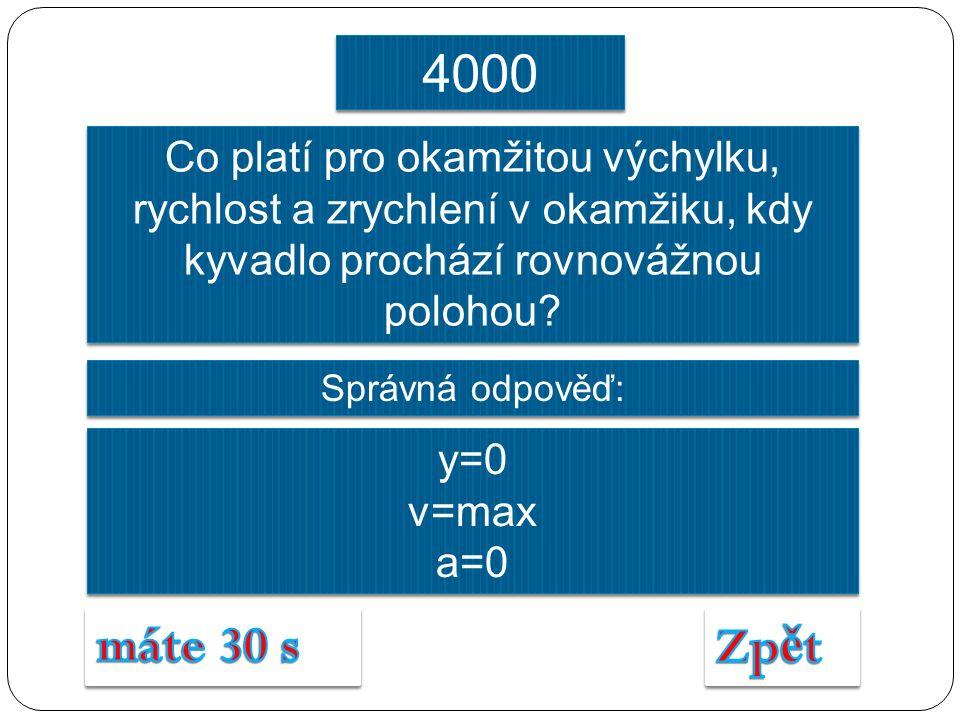 Správná odpověď: y=0 v=max a=0 y=0 v=max a=0 4000 Co platí pro okamžitou výchylku, rychlost a zrychlení v okamžiku, kdy kyvadlo prochází rovnovážnou polohou