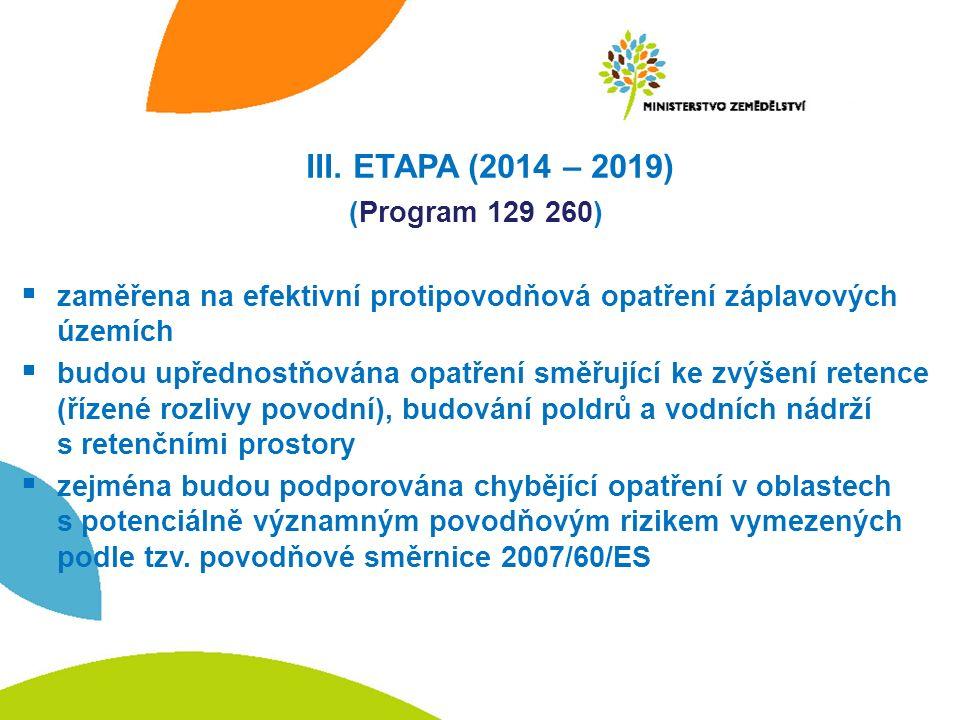 III. ETAPA (2014 – 2019) (Program 129 260)  zaměřena na efektivní protipovodňová opatření záplavových územích  budou upřednostňována opatření směřuj