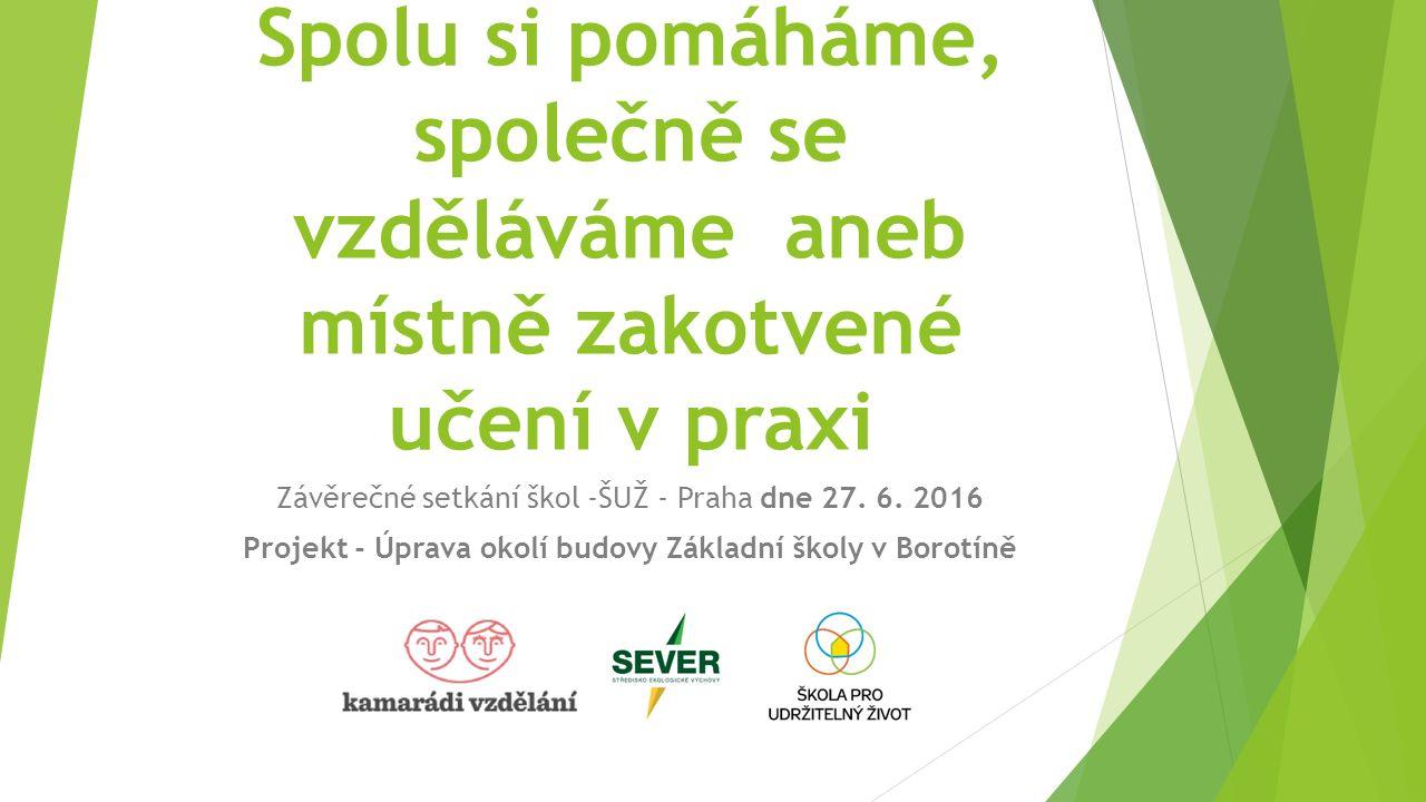 Spolu si pomáháme, společně se vzděláváme aneb místně zakotvené učení v praxi Závěrečné setkání škol -ŠUŽ - Praha dne 27.