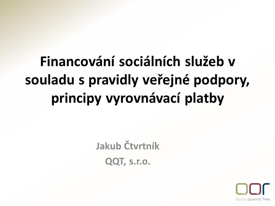 Financování sociálních služeb v souladu s pravidly veřejné podpory, principy vyrovnávací platby Jakub Čtvrtník QQT, s.r.o.