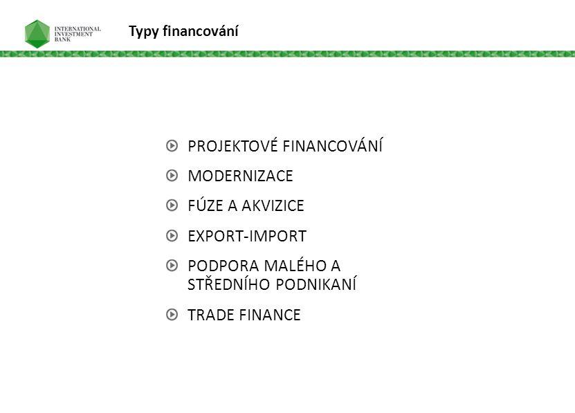 Typy financování PROJEKTOVÉ FINANCOVÁNÍ MODERNIZACE FÚZE A AKVIZICE EXPORT-IMPORT PODPORA MALÉHO A STŘEDNÍHO PODNIKANÍ TRADE FINANCE