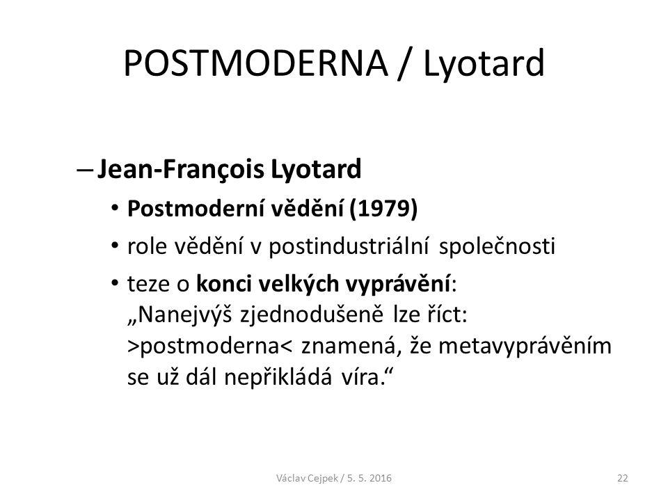 """POSTMODERNA / Lyotard – Jean-François Lyotard Postmoderní vědění (1979) role vědění v postindustriální společnosti teze o konci velkých vyprávění: """"Nanejvýš zjednodušeně lze říct: >postmoderna< znamená, že metavyprávěním se už dál nepřikládá víra. Václav Cejpek / 5."""