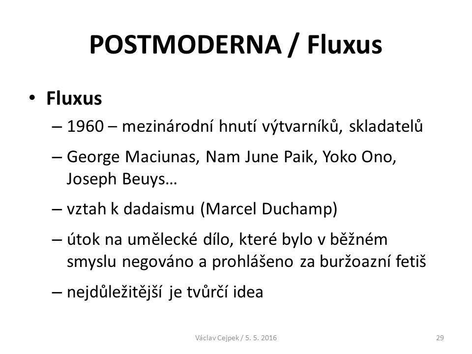 POSTMODERNA / Fluxus Fluxus – 1960 – mezinárodní hnutí výtvarníků, skladatelů – George Maciunas, Nam June Paik, Yoko Ono, Joseph Beuys… – vztah k dadaismu (Marcel Duchamp) – útok na umělecké dílo, které bylo v běžném smyslu negováno a prohlášeno za buržoazní fetiš – nejdůležitější je tvůrčí idea Václav Cejpek / 5.