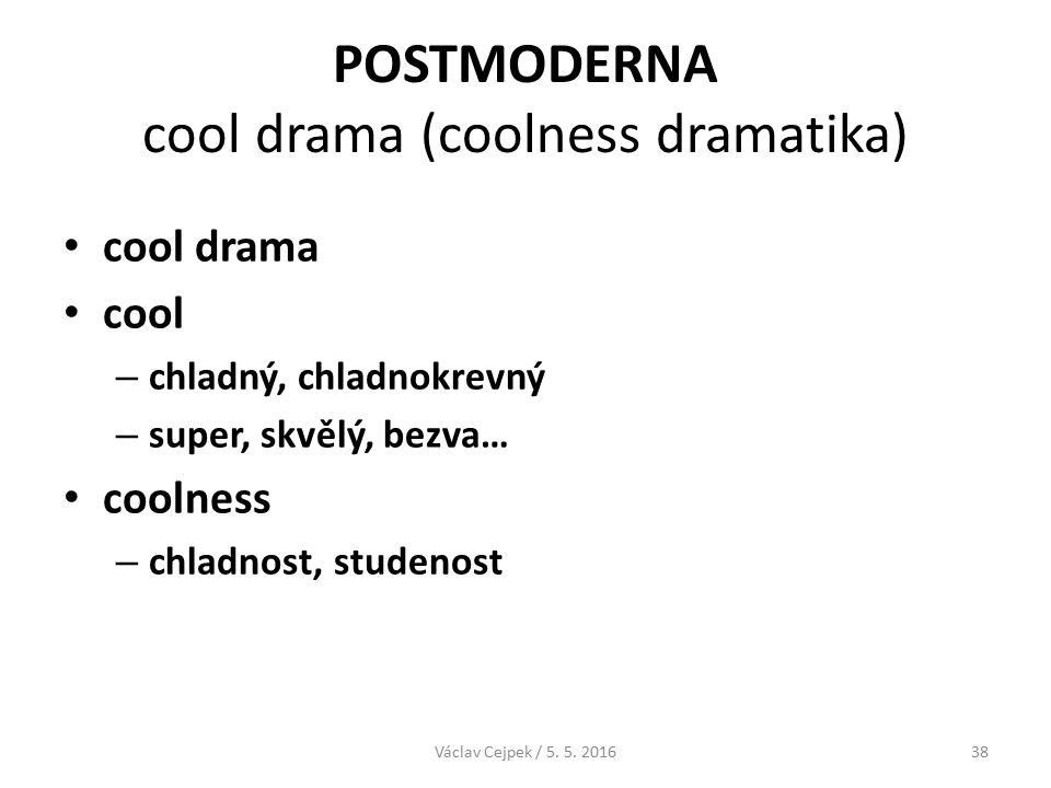 POSTMODERNA cool drama (coolness dramatika) cool drama cool – chladný, chladnokrevný – super, skvělý, bezva… coolness – chladnost, studenost Václav Cejpek / 5.