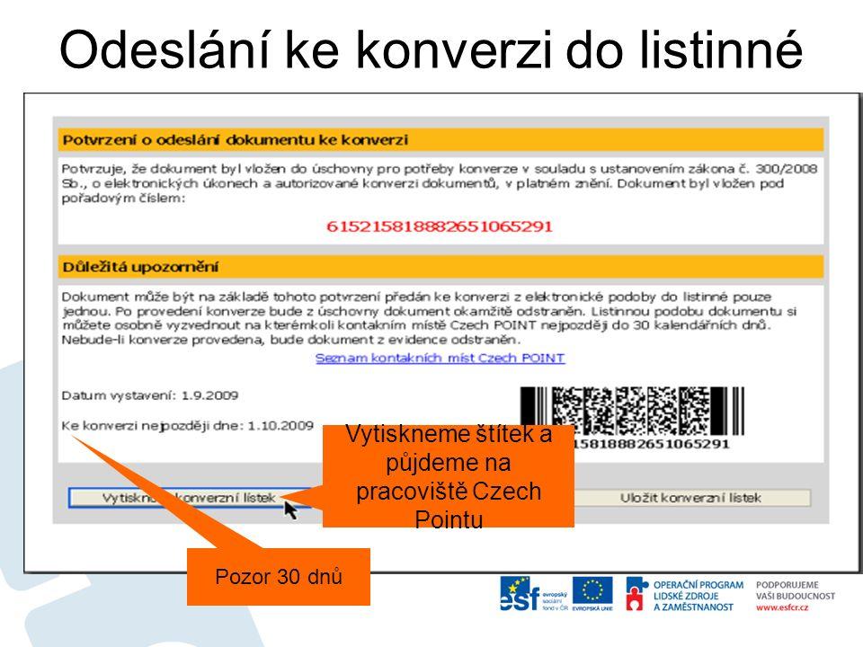 Odeslání ke konverzi do listinné podoby Vytiskneme štítek a půjdeme na pracoviště Czech Pointu Pozor 30 dnů