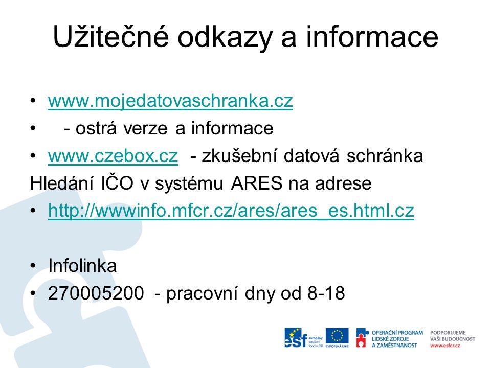 Užitečné odkazy a informace www.mojedatovaschranka.cz - ostrá verze a informace www.czebox.cz - zkušební datová schránkawww.czebox.cz Hledání IČO v systému ARES na adrese http://wwwinfo.mfcr.cz/ares/ares_es.html.cz Infolinka 270005200 - pracovní dny od 8-18
