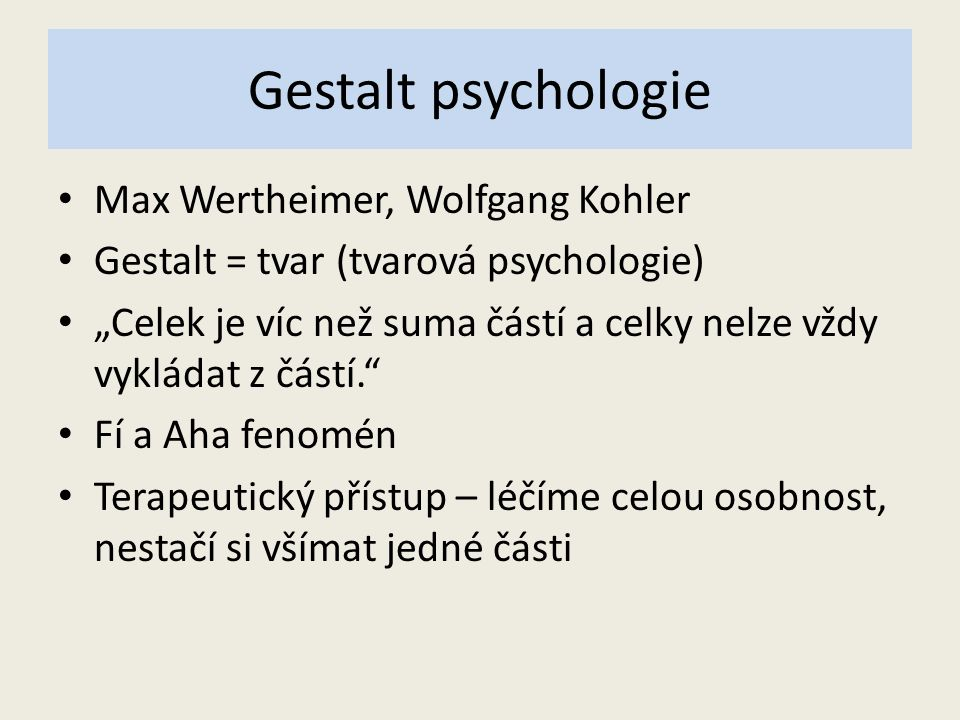 """Gestalt psychologie Max Wertheimer, Wolfgang Kohler Gestalt = tvar (tvarová psychologie) """"Celek je víc než suma částí a celky nelze vždy vykládat z částí. Fí a Aha fenomén Terapeutický přístup – léčíme celou osobnost, nestačí si všímat jedné části"""