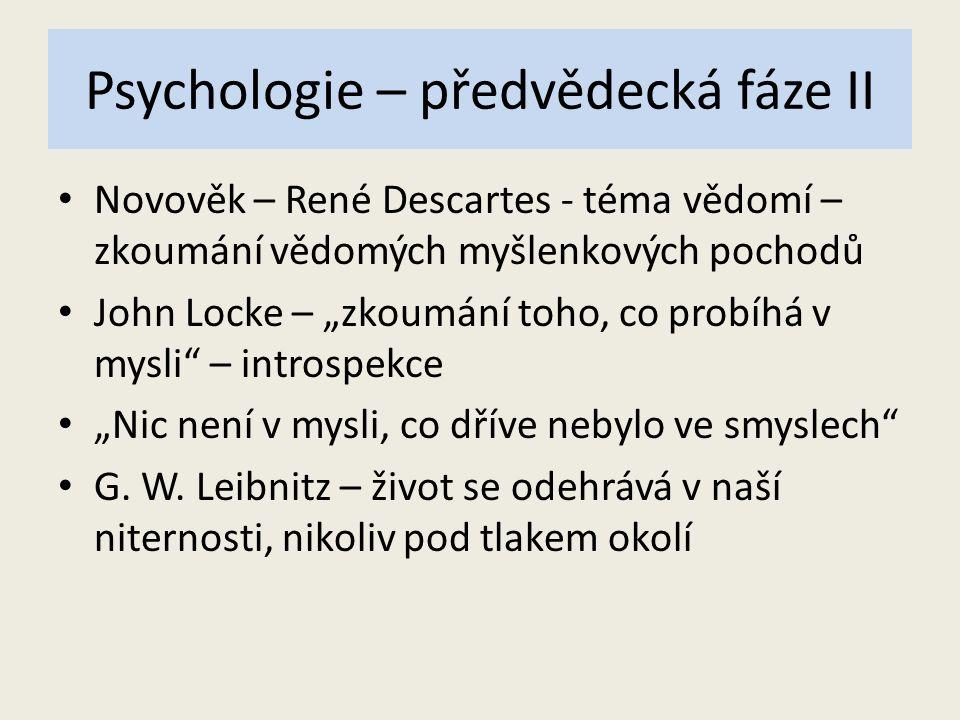 """Psychologie – předvědecká fáze II Novověk – René Descartes - téma vědomí – zkoumání vědomých myšlenkových pochodů John Locke – """"zkoumání toho, co prob"""