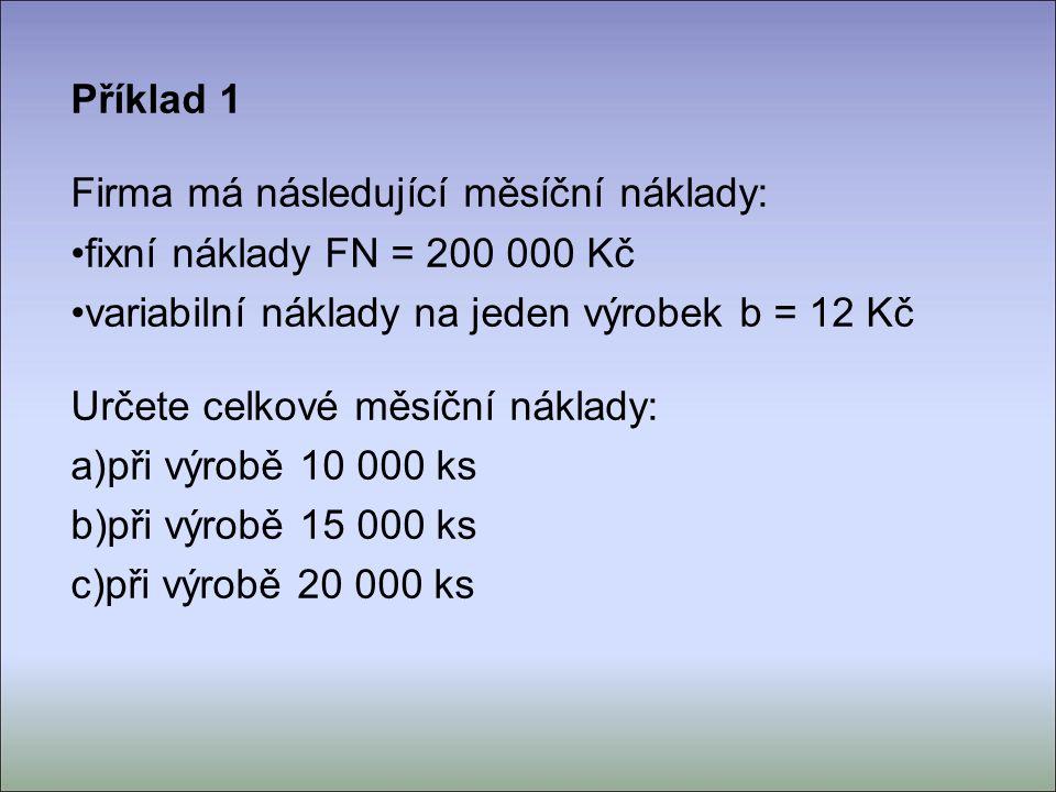 Příklad 1 Firma má následující měsíční náklady: fixní náklady FN = 200 000 Kč variabilní náklady na jeden výrobek b = 12 Kč Určete celkové měsíční náklady: a) při výrobě 10 000 ks b) při výrobě 15 000 ks c) při výrobě 20 000 ks