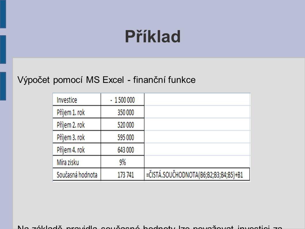 Příklad Výpočet pomocí MS Excel - finanční funkce Na základě pravidla současné hodnoty lze považovat investici za výhodnou.