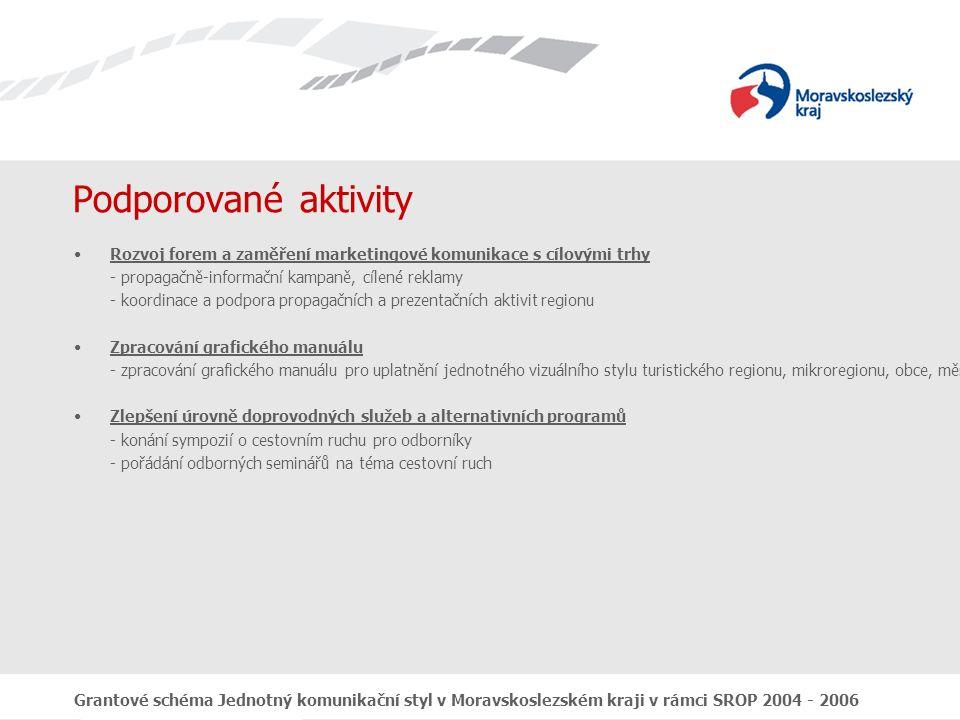 Grantové schéma Jednotný komunikační styl v Moravskoslezském kraji v rámci SROP 2004 - 2006 Podporované aktivity Vytvoření udržitelného a široce přijatelného systému řízení cestovního ruchu v regionu - vytváření nových partnerství a jejich propagace - vytvoření partnerských vazeb mezi soukromým a veřejným sektorem - spolupráce s již existujícím Destinačním managementem Moravsko Slezským Zpracování marketingových studií - zpracování marketingových studií tam, kde zcela chybí - aktualizace již existujících marketingových studií Všechny aktivity týkající se výroby propagačních materiálů, tvorby webových stránek a tištěných výstupů z realizace akcí se zaměřením na propagaci regionu a turistických atraktivit musí dodržovat grafický manuál zpracovaný pro účely tohoto GS.
