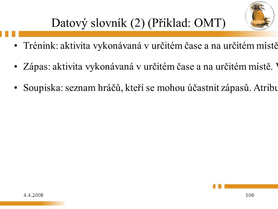 4.4.2008 106 Datový slovník (2) (Příklad: OMT) Trénink: aktivita vykonávaná v určitém čase a na určitém místě. Vypisuje a ruší ji trenér. Hráči se na