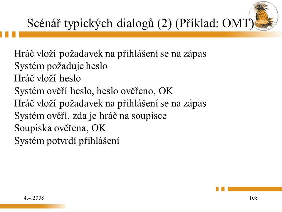 4.4.2008 108 Scénář typických dialogů (2) (Příklad: OMT) Hráč vloží požadavek na přihlášení se na zápas Systém požaduje heslo Hráč vloží heslo Systém ověří heslo, heslo ověřeno, OK Hráč vloží požadavek na přihlášení se na zápas Systém ověří, zda je hráč na soupisce Soupiska ověřena, OK Systém potvrdí přihlášení