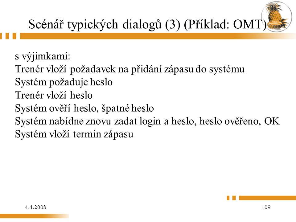 4.4.2008 109 Scénář typických dialogů (3) (Příklad: OMT) s výjimkami: Trenér vloží požadavek na přidání zápasu do systému Systém požaduje heslo Trenér vloží heslo Systém ověří heslo, špatné heslo Systém nabídne znovu zadat login a heslo, heslo ověřeno, OK Systém vloží termín zápasu