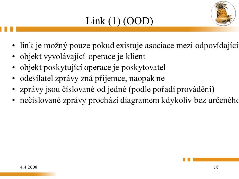 4.4.2008 18 Link (1) (OOD) link je možný pouze pokud existuje asociace mezi odpovídajícími třídami objekt vyvolávající operace je klient objekt poskytující operace je poskytovatel odesílatel zprávy zná příjemce, naopak ne zprávy jsou číslované od jedné (podle pořadí provádění) nečíslované zprávy prochází diagramem kdykoliv bez určeného pořadí vykonání